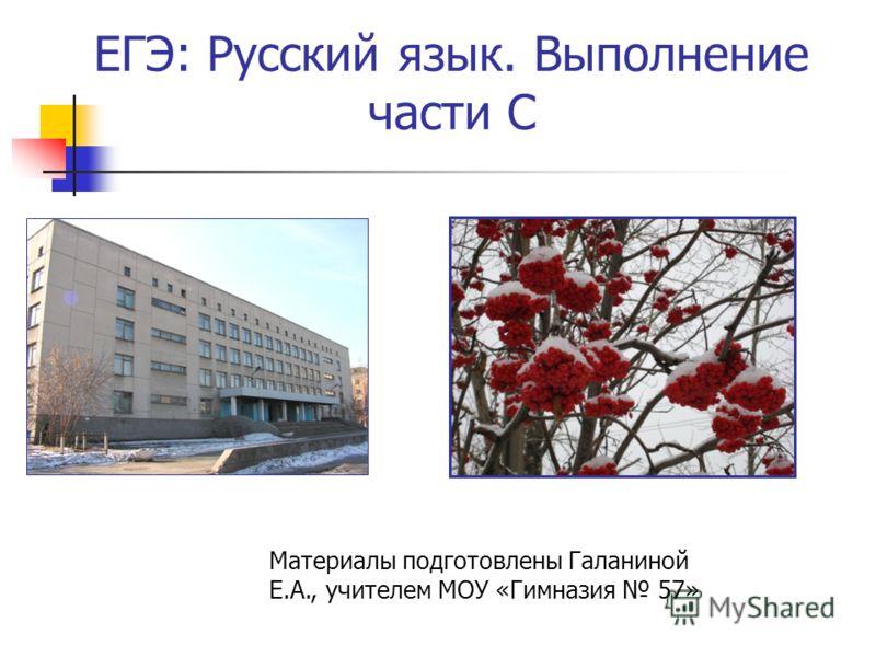 ЕГЭ: Русский язык. Выполнение части С Материалы подготовлены Галаниной Е.А., учителем МОУ «Гимназия 57»