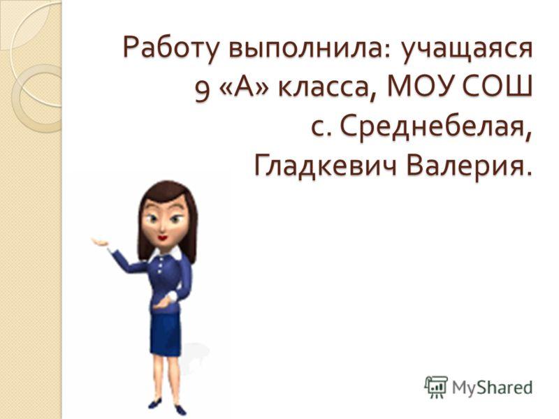 Работу выполнила : учащаяся 9 « А » класса, МОУ СОШ с. Среднебелая, Гладкевич Валерия.