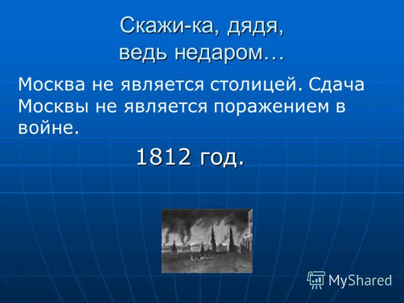 Скажи-ка, дядя, ведь недаром… 1812 год. 1812 год. Москва не является столицей. Сдача Москвы не является поражением в войне.