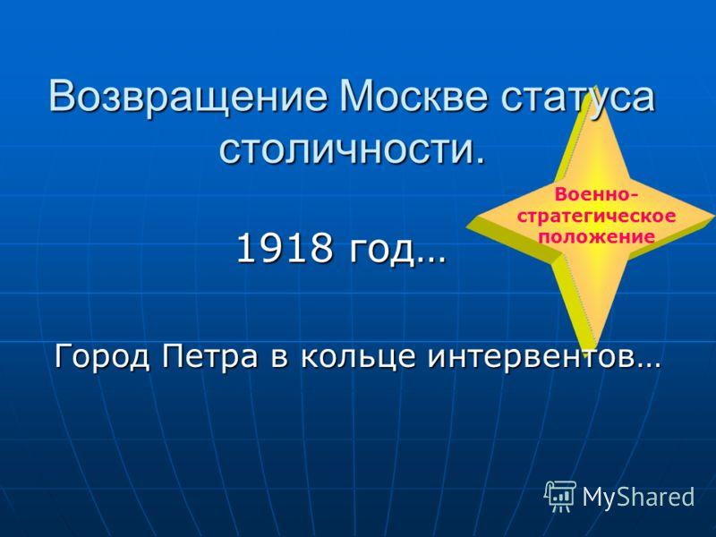Военно- стратегическое положение Возвращение Москве статуса столичности. 1918 год… 1918 год… Город Петра в кольце интервентов…
