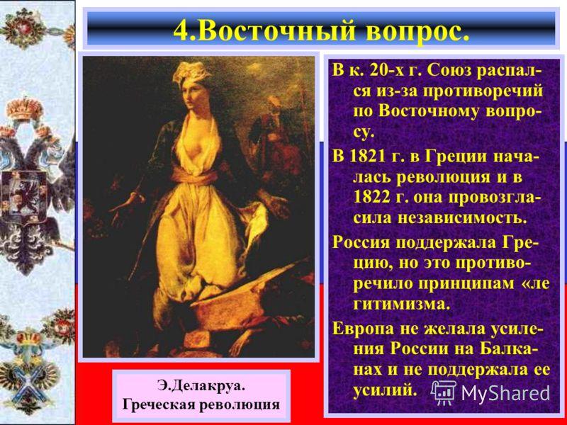 4.Восточный вопрос. В к. 20-х г. Союз распал- ся из-за противоречий по Восточному вопро- су. В 1821 г. в Греции нача- лась революция и в 1822 г. она провозгла- сила независимость. Россия поддержала Гре- цию, но это противо- речило принципам «ле гитим