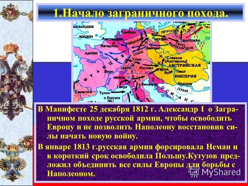 1.Начало заграничного похода. В Манифесте 25 декабря 1812 г. Александр I о Загра- ничном походе русской армии, чтобы освободить Европу и не позволить Наполеону восстановив си- лы начать новую войну. В январе 1813 г.русская армия форсировала Неман и в