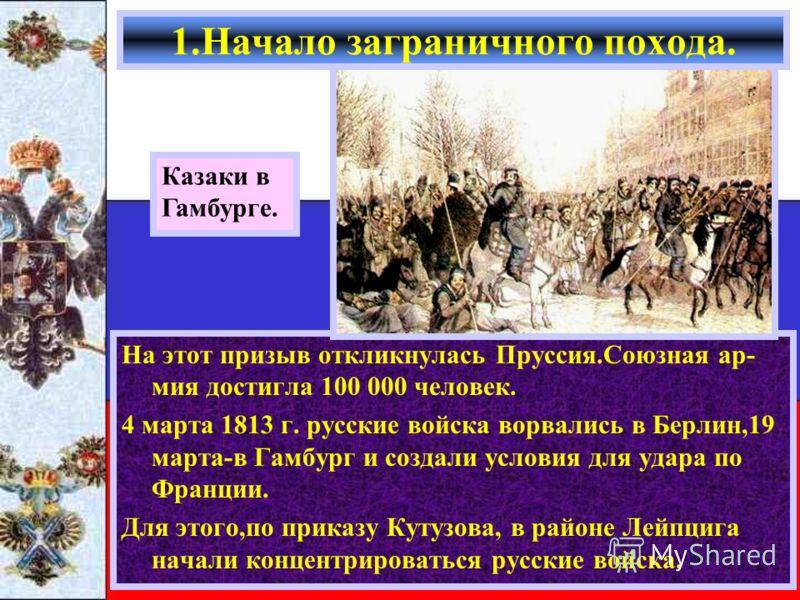 1.Начало заграничного похода. На этот призыв откликнулась Пруссия.Союзная ар- мия достигла 100 000 человек. 4 марта 1813 г. русские войска ворвались в Берлин,19 марта-в Гамбург и создали условия для удара по Франции. Для этого,по приказу Кутузова, в