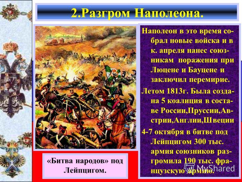 2.Разгром Наполеона. Наполеон в это время со- брал новые войска и в к. апреля нанес союз- никам поражения при Люцене и Бауцене и заключил перемирие. Летом 1813г. Была созда- на 5 коалиция в соста- ве России,Пруссии,Ав- стрии,Англии,Швеции 4-7 октября