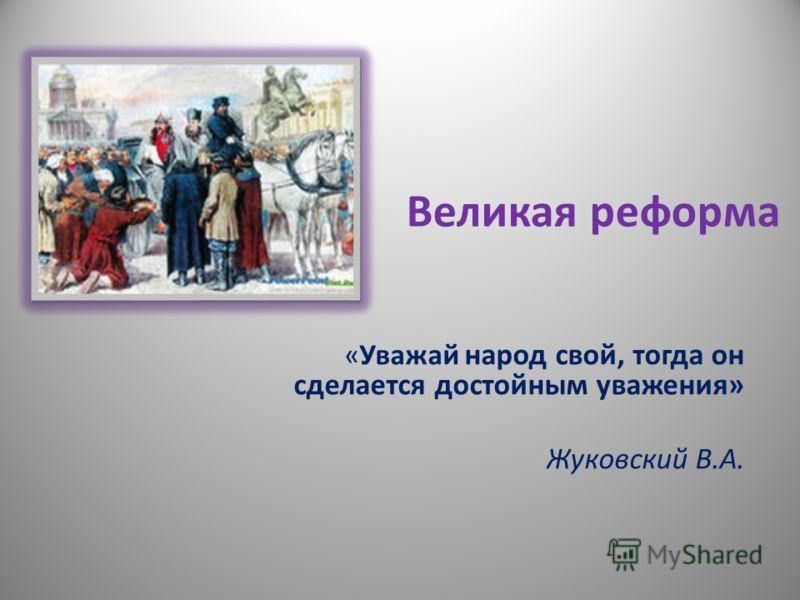 Великая реформа «Уважай народ свой, тогда он сделается достойным уважения» Жуковский В.А.
