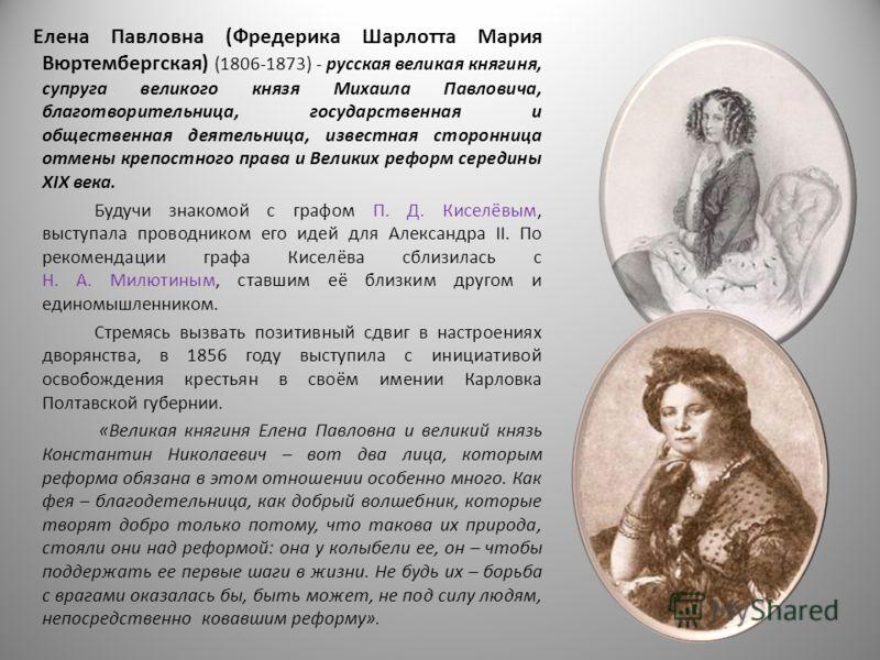 Елена Павловна (Фредерика Шарлотта Мария Вюртембергская) (1806-1873) - русская великая княгиня, супруга великого князя Михаила Павловича, благотворительница, государственная и общественная деятельница, известная сторонница отмены крепостного права и