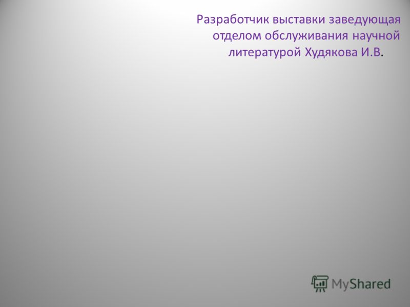 Разработчик выставки заведующая отделом обслуживания научной литературой Худякова И.В.