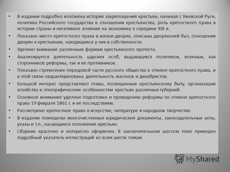 В издании подробно изложена история закрепощения крестьян, начиная с Киевской Руси, политика Российского государства в отношении крестьянства, роль крепостного права в истории страны и негативное влияние на экономику к середине XIX в. Показано место