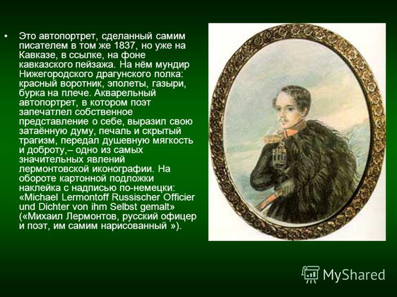 Это автопортрет, сделанный самим писателем в том же 1837, но уже на Кавказе, в ссылке, на фоне кавказского пейзажа. На нём мундир Нижегородского драгунского полка: красный воротник, эполеты, газыри, бурка на плече. Акварельный автопортрет, в котором