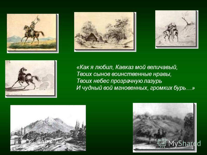 «Как я любил, Кавказ мой величавый, Твоих сынов воинственные нравы, Твоих небес прозрачную лазурь И чудный вой мгновенных, громких бурь…»