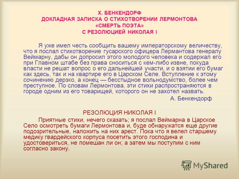 Х. БЕНКЕНДОРФ ДОКЛАДНАЯ ЗАПИСКА О СТИХОТВОРЕНИИ ЛЕРМОНТОВА «СМЕРТЬ ПОЭТА» С РЕЗОЛЮЦИЕЙ НИКОЛАЯ I Я уже имел честь сообщить вашему императорскому величеству, что я послал стихотворение гусарского офицера Лермантова генералу Веймарну, дабы он допросил