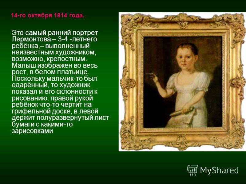 Это самый ранний портрет Лермонтова – 3-4 -летнего ребёнка,– выполненный неизвестным художником, возможно, крепостным. Малыш изображен во весь рост, в белом платьице. Поскольку мальчик-то был одарённый, то художник показал и его склонности к рисовани