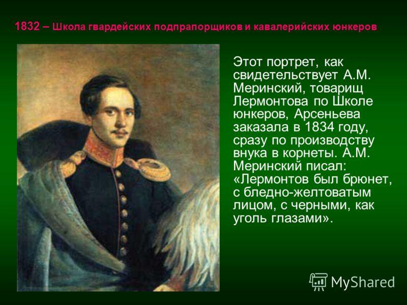 Этот портрет, как свидетельствует А.М. Меринский, товарищ Лермонтова по Школе юнкеров, Арсеньева заказала в 1834 году, сразу по производству внука в корнеты. А.М. Меринский писал: «Лермонтов был брюнет, с бледно-желтоватым лицом, с черными, как уголь
