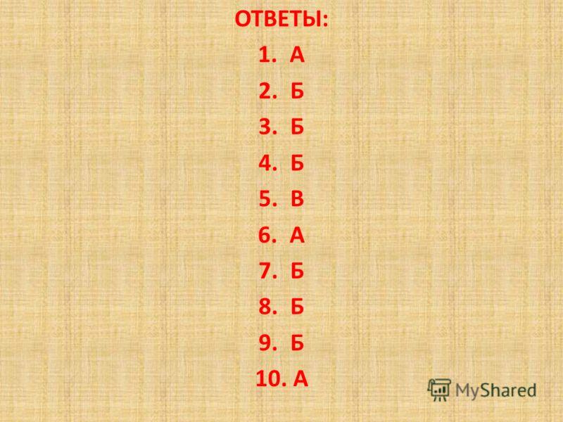 ОТВЕТЫ: 1.А 2.Б 3.Б 4.Б 5.В 6.А 7.Б 8.Б 9.Б 10. А