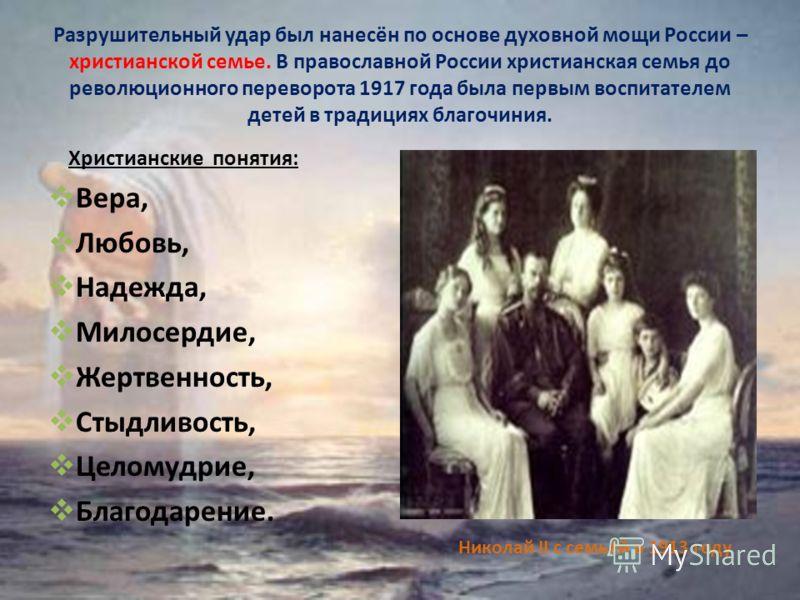 Разрушительный удар был нанесён по основе духовной мощи России – христианской семье. В православной России христианская семья до революционного переворота 1917 года была первым воспитателем детей в традициях благочиния. Христианские понятия: Вера, Лю