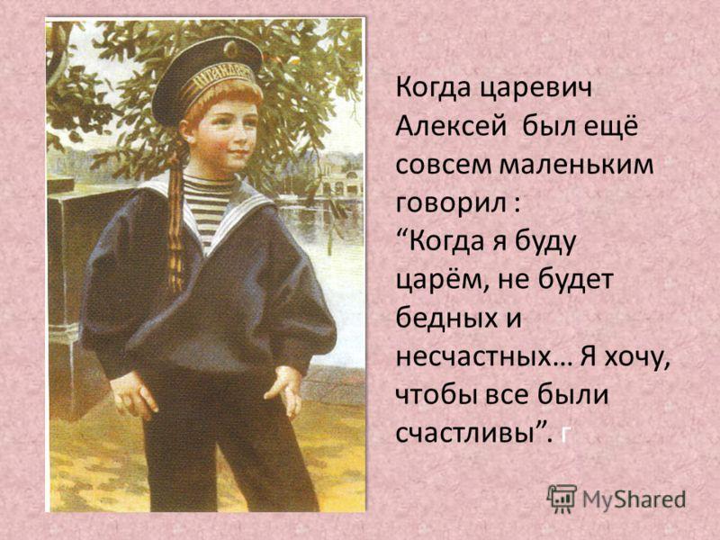 Когда царевич Алексей был ещё совсем маленьким говорил :Когда я буду царём, не будет бедных и несчастных… Я хочу, чтобы все были счастливы. г
