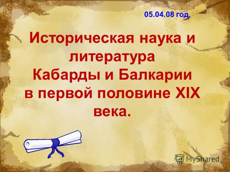 Историческая наука и литература Кабарды и Балкарии в первой половине XIX века. 05.04.08 год.