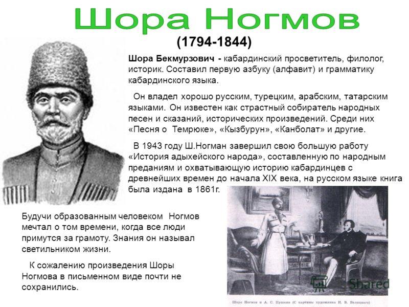 Шора Бекмурзович - кабардинский просветитель, филолог, историк. Составил первую азбуку (алфавит) и грамматику кабардинского языка. Он владел хорошо русским, турецким, арабским, татарским языками. Он известен как страстный собиратель народных песен и