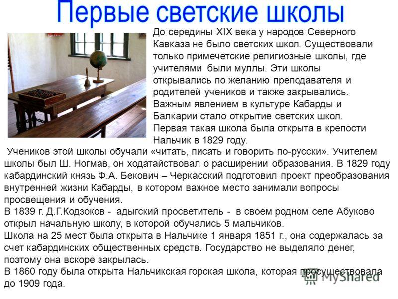 До середины XІX века у народов Северного Кавказа не было светских школ. Существовали только примечетские религиозные школы, где учителями были муллы. Эти школы открывались по желанию преподавателя и родителей учеников и также закрывались. Важным явле