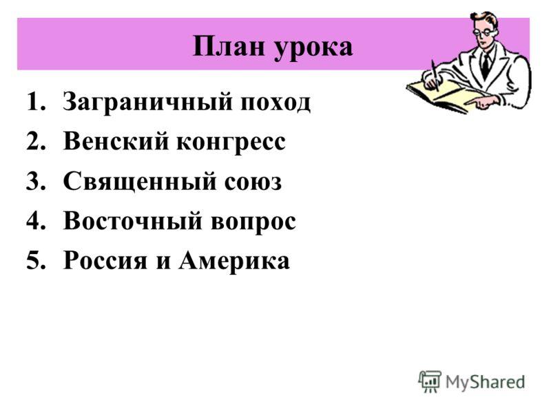 План урока 1.Заграничный поход 2.Венский конгресс 3.Священный союз 4.Восточный вопрос 5.Россия и Америка