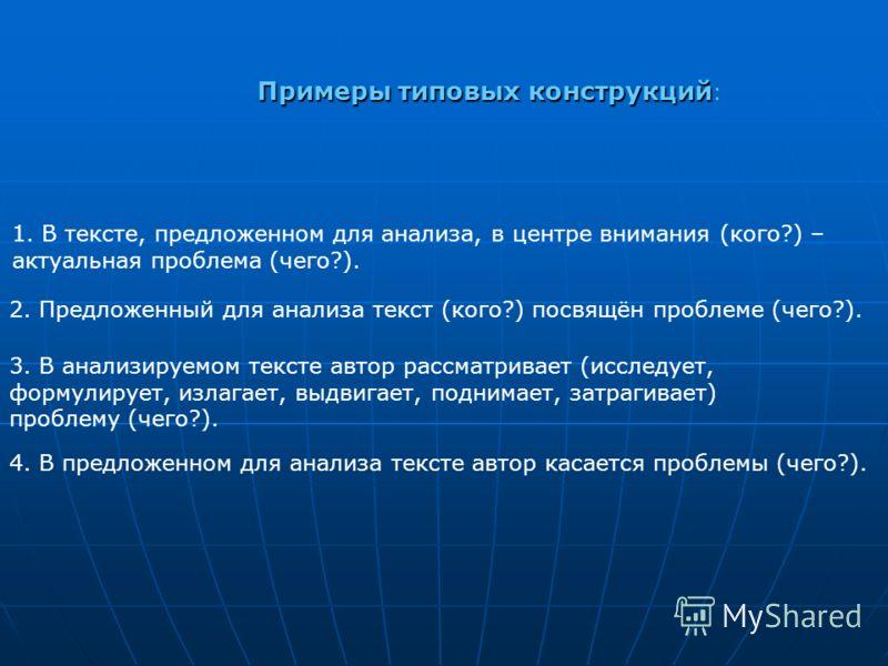 4. В предложенном для анализа тексте автор касается проблемы (чего?). Примерытиповыхконструкций Примеры типовых конструкций : 1. В тексте, предложенном для анализа, в центре внимания (кого?) – актуальная проблема (чего?). 2. Предложенный для анализа