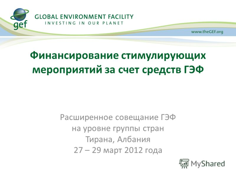 Финансирование стимулирующих мероприятий за счет средств ГЭФ Расширенное совещание ГЭФ на уровне группы стран Тирана, Албания 27 – 29 март 2012 года