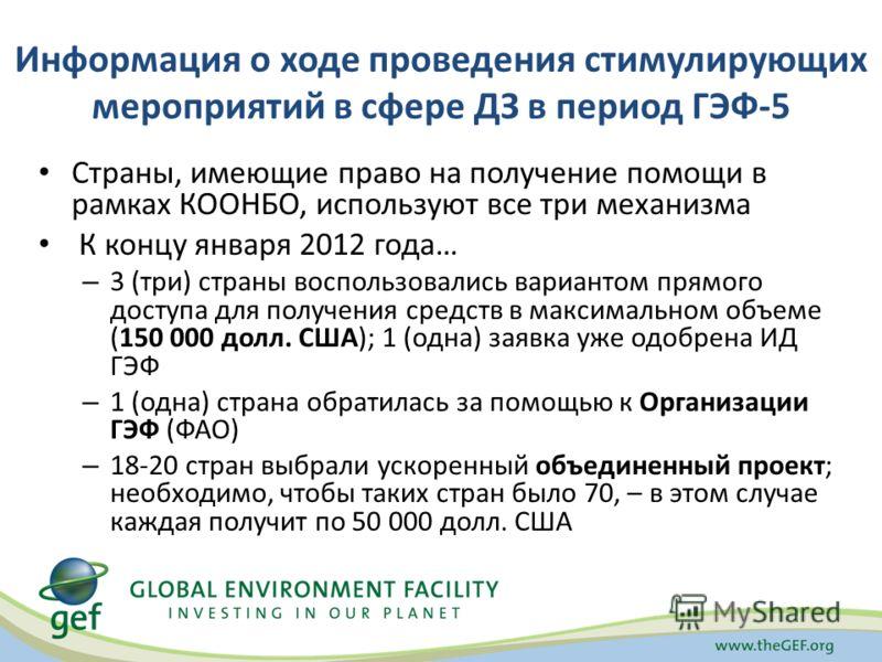 Информация о ходе проведения стимулирующих мероприятий в сфере ДЗ в период ГЭФ-5 Страны, имеющие право на получение помощи в рамках КООНБО, используют все три механизма К концу января 2012 года… – 3 (три) страны воспользовались вариантом прямого дост