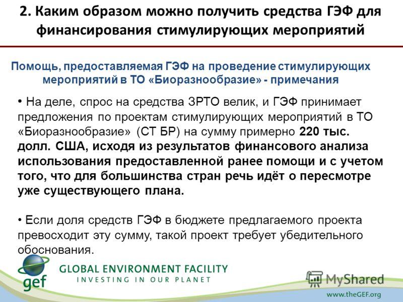 2. Каким образом можно получить средства ГЭФ для финансирования стимулирующих мероприятий Помощь, предоставляемая ГЭФ на проведение стимулирующих мероприятий в ТО «Биоразнообразие» - примечания На деле, спрос на средства ЗРТО велик, и ГЭФ принимает п