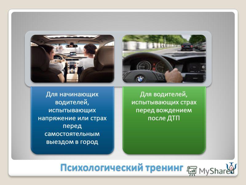 Психологический тренинг Для начинающих водителей, испытывающих напряжение или страх перед самостоятельным выездом в город Для водителей, испытывающих страх перед вождением после ДТП