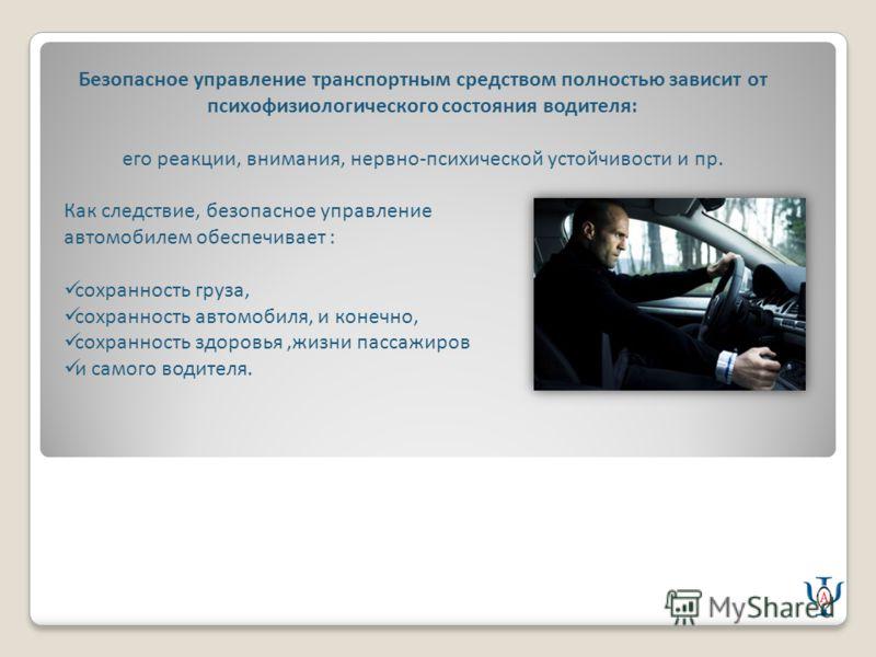 Безопасное управление транспортным средством полностью зависит от психофизиологического состояния водителя: его реакции, внимания, нервно-психической устойчивости и пр. Как следствие, безопасное управление автомобилем обеспечивает : сохранность груза