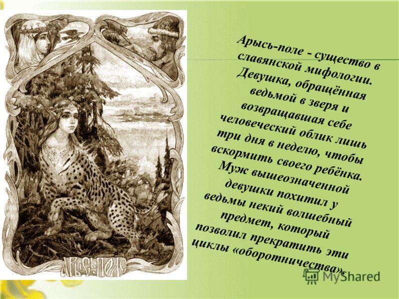 Арысь-поле - существо в славянской мифологии. Девушка, обращённая ведьмой в зверя и возвращавшая себе человеческий облик лишь три дня в неделю, чтобы вскормить своего ребёнка. Муж вышеозначенной девушки похитил у ведьмы некий волшебный предмет, котор