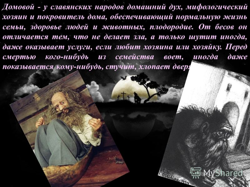 Домовой - у славянских народов домашний дух, мифологический хозяин и покровитель дома, обеспечивающий нормальную жизнь семьи, здоровье людей и животных, плодородие. От бесов он отличается тем, что не делает зла, а только шутит иногда, даже оказывает