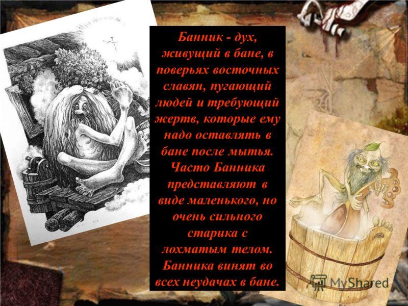 Банник - дух, живущий в бане, в поверьях восточных славян, пугающий людей и требующий жертв, которые ему надо оставлять в бане после мытья. Часто Банника представляют в виде маленького, но очень сильного старика с лохматым телом. Банника винят во все