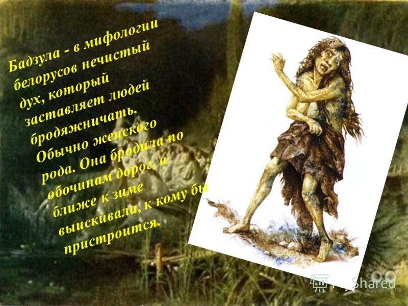 Бадзула - в мифологии белорусов нечистый дух, который заставляет людей бродяжничать. Обычно женского рода. Она бродила по обочинам дорог, а ближе к зиме выискивала, к кому бы пристроится.