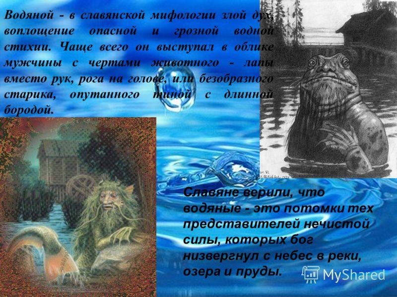 Водяной - в славянской мифологии злой дух, воплощение опасной и грозной водной стихии. Чаще всего он выступал в облике мужчины с чертами животного - лапы вместо рук, рога на голове, или безобразного старика, опутанного тиной с длинной бородой. Славян