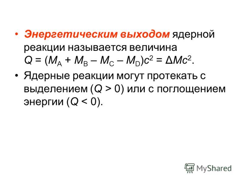 Энергетическим выходом ядерной реакции называется величина Q = (M A + M B – M C – M D )c 2 = ΔMc 2. Ядерные реакции могут протекать с выделением (Q > 0) или с поглощением энергии (Q < 0).