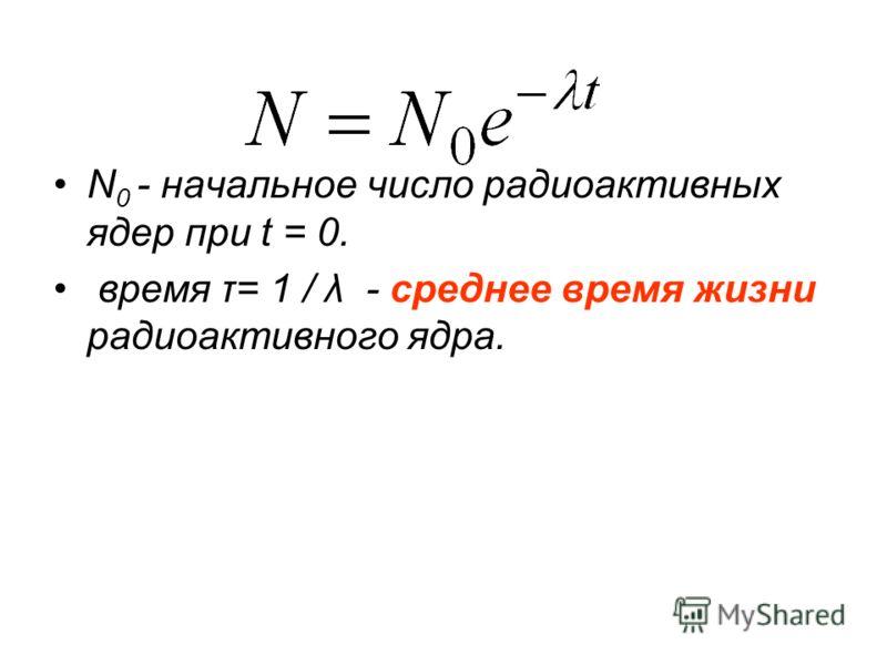 N 0 - начальное число радиоактивных ядер при t = 0. время τ= 1 / λ - среднее время жизни радиоактивного ядра.