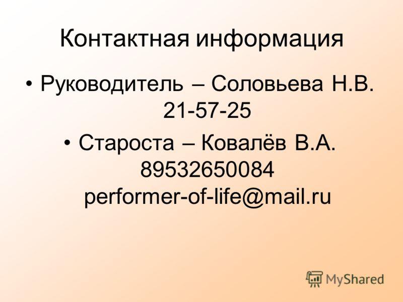 Контактная информация Руководитель – Соловьева Н.В. 21-57-25 Староста – Ковалёв В.А. 89532650084 performer-of-life@mail.ru