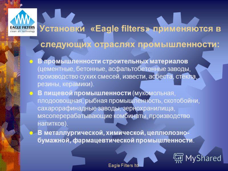 Eagle Filters ltd Установки «Eagle filters» применяются в следующих отраслях промышленности: В промышленности строительных материалов (цементные, бетонные, асфальтобетонные заводы, производство сухих смесей, извести, асбеста, стекла, резины, керамики