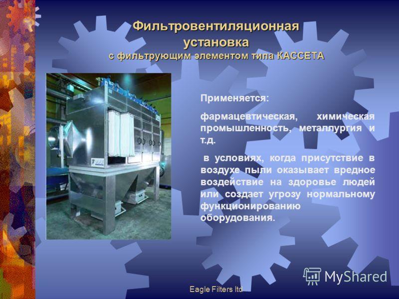Eagle Filters ltd Фильтровентиляционная установка с фильтрующим элементом типа КАССЕТА Применяется: фармацевтическая, химическая промышленность, металлургия и т.д. в условиях, когда присутствие в воздухе пыли оказывает вредное воздействие на здоровье