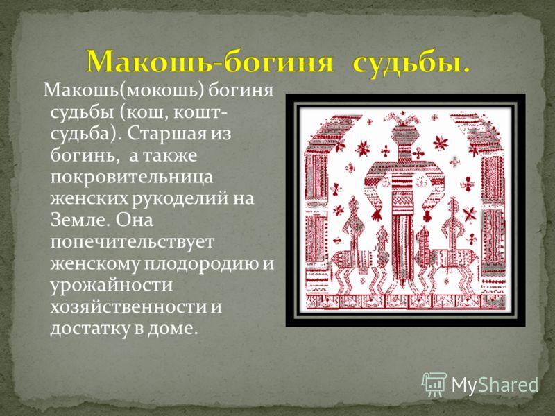 Макошь(мокошь) богиня судьбы (кош, кошт- судьба). Старшая из богинь, а также покровительница женских рукоделий на Земле. Она попечительствует женскому плодородию и урожайности хозяйственности и достатку в доме.