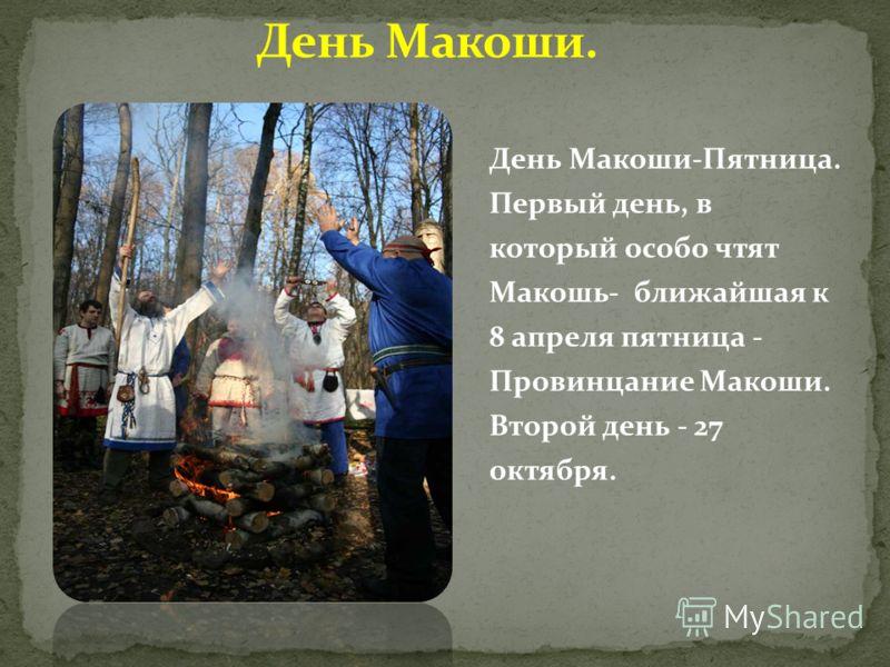 День Макоши-Пятница. Первый день, в который особо чтят Макошь- ближайшая к 8 апреля пятница - Провинцание Макоши. Второй день - 27 октября.