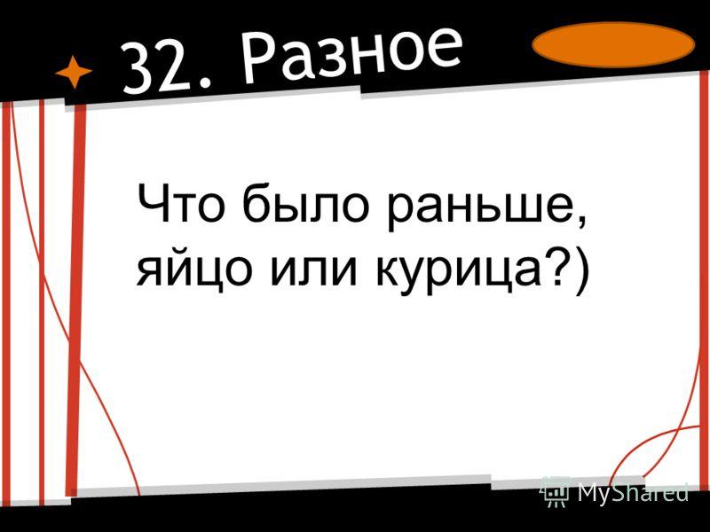 32. Разное Что было раньше, яйцо или курица?)