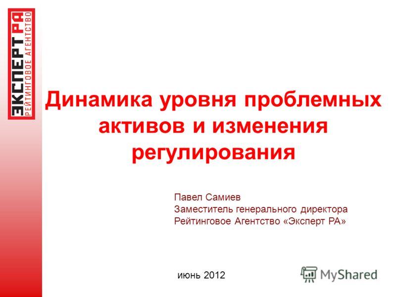 Динамика уровня проблемных активов и изменения регулирования Павел Самиев Заместитель генерального директора Рейтинговое Агентство «Эксперт РА» июнь 2012