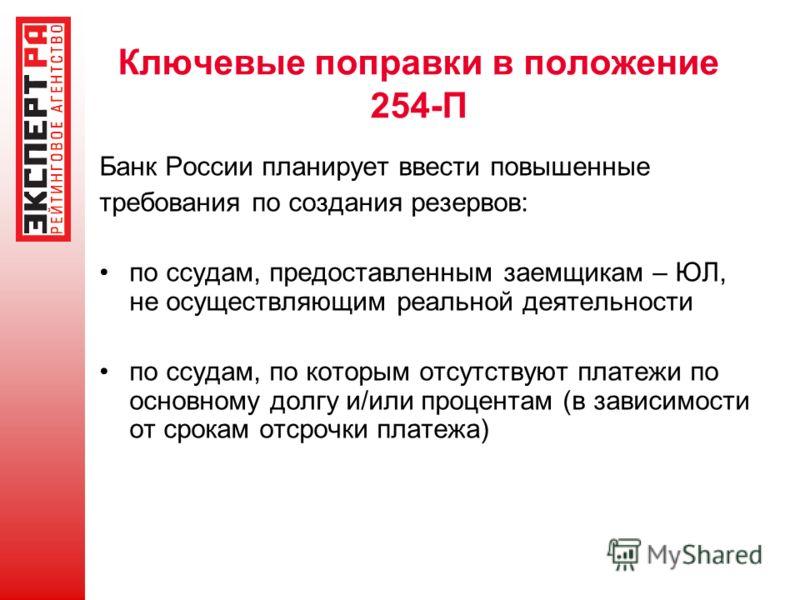 Ключевые поправки в положение 254-П Банк России планирует ввести повышенные требования по создания резервов: по ссудам, предоставленным заемщикам – ЮЛ, не осуществляющим реальной деятельности по ссудам, по которым отсутствуют платежи по основному дол