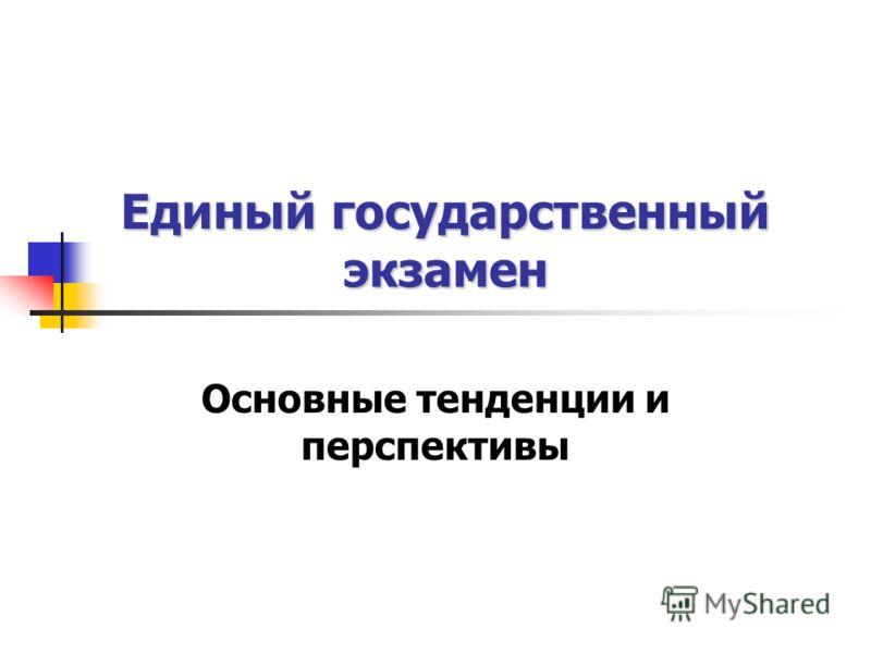Единый государственный экзамен Основные тенденции и перспективы