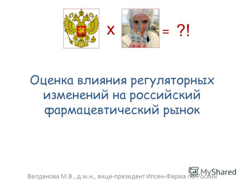 Оценка влияния регуляторных изменений на российский фармацевтический рынок Велданова М.В., д.м.н., вице-президент Ипсен-Фарма по России х = ?!