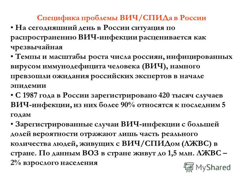Специфика проблемы ВИЧ/СПИДа в России На сегодняшний день в России ситуация по распространению ВИЧ-инфекции расценивается как чрезвычайная Темпы и масштабы роста числа россиян, инфицированных вирусом иммунодефицита человека (ВИЧ), намного превзошли о