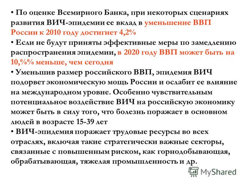 По оценке Всемирного Банка, при некоторых сценариях развития ВИЧ-эпидемии ее вклад в уменьшение ВВП России к 2010 году достигнет 4,2% Если не будут приняты эффективные меры по замедлению распространения эпидемии, в 2020 году ВВП может быть на 10,% ме