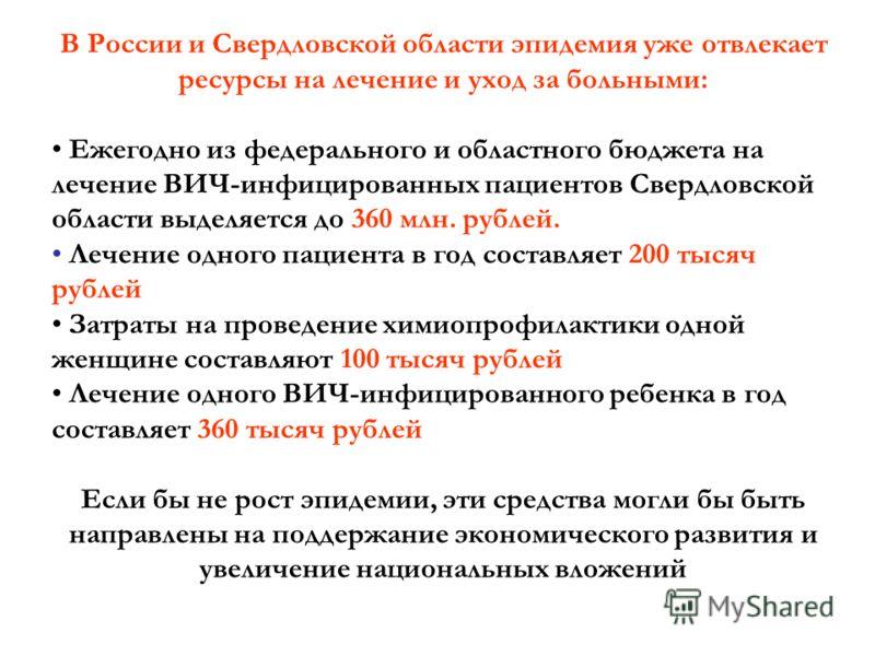 В России и Свердловской области эпидемия уже отвлекает ресурсы на лечение и уход за больными: Ежегодно из федерального и областного бюджета на лечение ВИЧ-инфицированных пациентов Свердловской области выделяется до 360 млн. рублей. Лечение одного пац